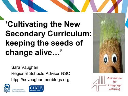 'Cultivating the New Secondary Curriculum: keeping the seeds of change alive…'. Sara Vaughan Regional Schools Advisor NSC htpp://sdvaughan.edublogs.org.