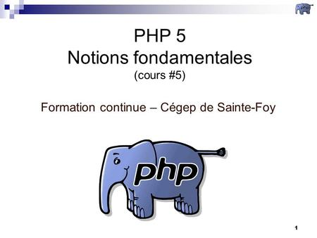 1 PHP 5 Notions fondamentales (cours #5) Formation continue – Cégep de Sainte-Foy.