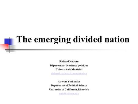The emerging divided nation Richard Nadeau Département de science politique Université de Montréal Antoine Yoshinaka Department.