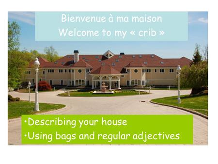 Bienvenue à ma maison Welcome to my « crib » Describing your house Using bags and regular adjectives.