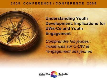 2 0 0 8 C O N F E R E N C E / C O N F É R E N C E 2 0 0 8 Understanding Youth Development: Implications for UWs-Cs and Youth Engagement Comprendre les.