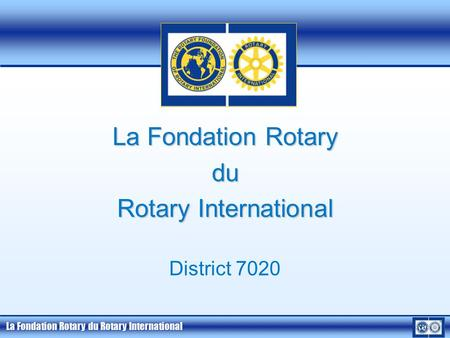 La Fondation Rotary du Rotary International La Fondation Rotary du Rotary International District 7020.