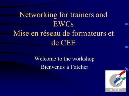 Networking for trainers and EWCs Mise en réseau de formateurs et de CEE Welcome to the workshop Bienvenus à l'atelier.