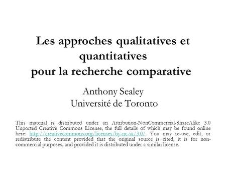 Les approches qualitatives et quantitatives pour la recherche comparative Anthony Sealey Université de Toronto This material is distributed under an Attribution-NonCommercial-ShareAlike.