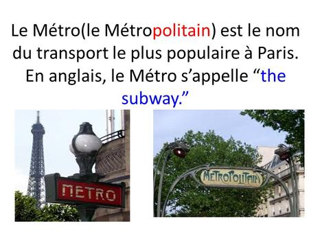 "Le Métro(le Métropolitain) est le nom du transport le plus populaire à Paris. En anglais, le Métro s'appelle ""the subway."""