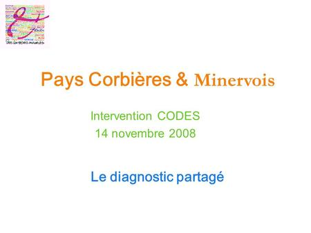 Le diagnostic partagé Pays Corbières & Minervois Intervention CODES 14 novembre 2008.
