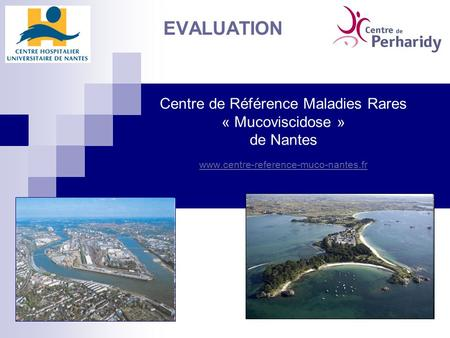 EVALUATION Centre de Référence Maladies Rares « Mucoviscidose » de Nantes www.centre-reference-muco-nantes.fr CoPil Evaluation du CRMR Mucoviscidose.