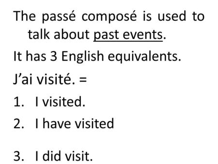 The passé composé is used to talk about past events. It has 3 English equivalents. J'ai visité. = 1.I visited. 2.I have visited 3.I did visit.