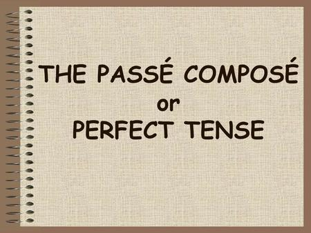 THE PASSÉ COMPOSÉ or PERFECT TENSE Le passé composé In French you use the perfect tense (le passé composé) to say what you have done at a certain time.