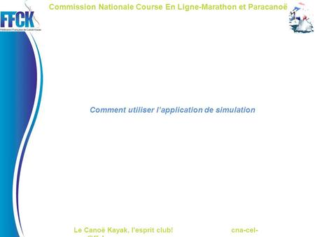 Le Canoë Kayak, l'esprit club! cna-cel- Commission Nationale Course En Ligne-Marathon et Paracanoë Comment utiliser l'application de simulation.