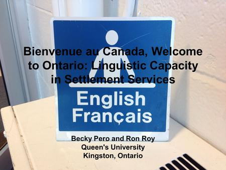 Bienvenue au Canada, Welcome to Ontario: Linguistic Capacity in Settlement Services Becky Pero and Ron Roy Queen's University Kingston, Ontario.