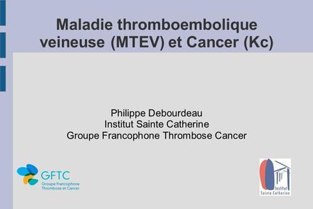 Maladie thromboembolique veineuse (MTEV) et Cancer (Kc) Philippe Debourdeau Institut Sainte Catherine Groupe Francophone Thrombose Cancer.