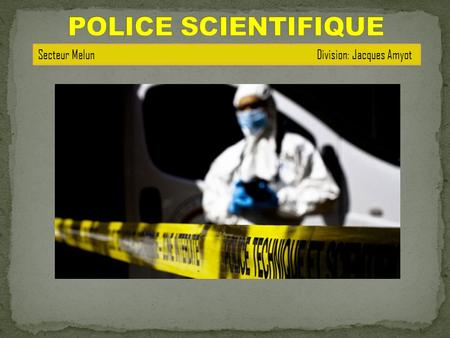 POLICE SCIENTIFIQUE Secteur Melun   Division: Jacques Amyot.
