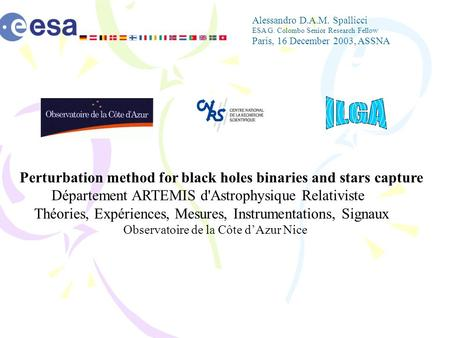 Alessandro D.A.M. Spallicci ESA G. Colombo Senior Research Fellow Paris, 16 December 2003, ASSNA Perturbation method for black holes binaries and stars.