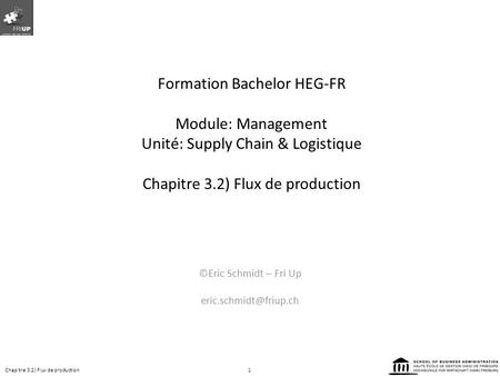 Formation Bachelor HEG-FR Module: Management Unité: Supply Chain & Logistique Chapitre 3.2) Flux de production ©Eric Schmidt – Fri Up