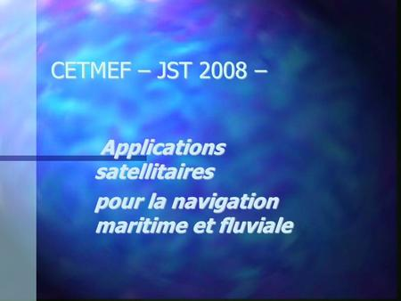 CETMEF – JST 2008 – Applications satellitaires Applications satellitaires pour la navigation maritime et fluviale.