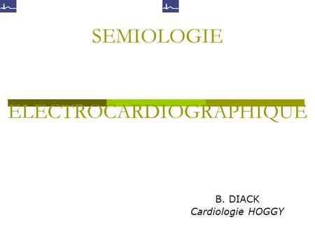 SEMIOLOGIE ELECTROCARDIOGRAPHIQUE B. DIACK Cardiologie HOGGY.