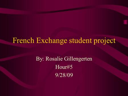 French Exchange student project By: Rosalie Gillengerten Hour#5 9/28/09.