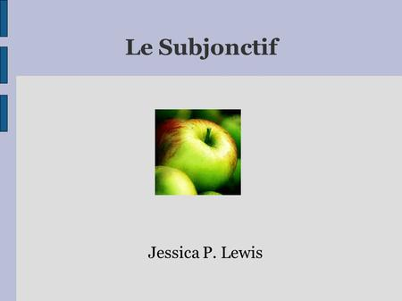 Le Subjonctif Jessica P. Lewis Le Subjonctif ● In French, you often have to use the subjunctive when talking about needs, wishes, desires, or things.