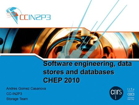 Software engineering, data stores and databases CHEP 2010 Andres Gomez Casanova CC-IN2P3 Storage Team.