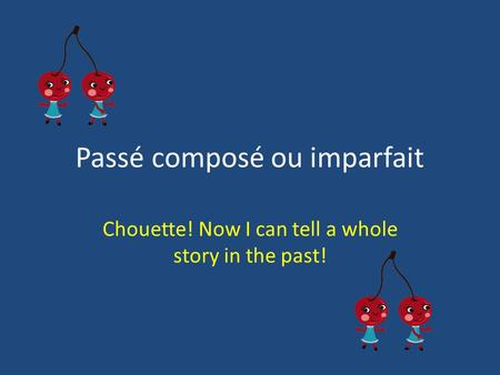 Passé composé ou imparfait Chouette! Now I can tell a whole story in the past!