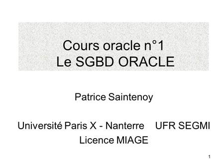 1 Cours oracle n°1 Le SGBD ORACLE Patrice Saintenoy Université Paris X - Nanterre UFR SEGMI Licence MIAGE.