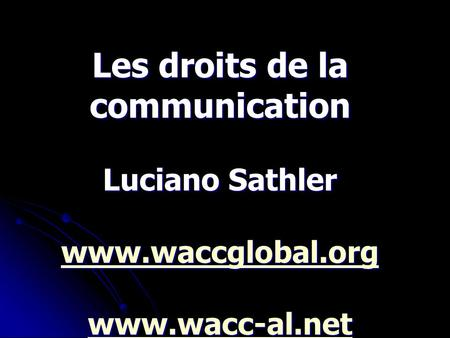 Les droits de la communication Luciano Sathler www.waccglobal.org www.wacc-al.net.