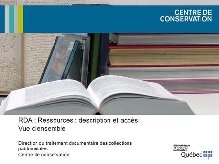1 RDA : Ressources : description et accès Vue d'ensemble Direction du traitement documentaire des collections patrimoniales Centre de conservation.