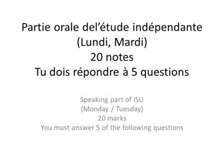 Partie orale del'étude indépendante (Lundi, Mardi) 20 notes Tu dois répondre à 5 questions Speaking part of ISU (Monday / Tuesday) 20 marks You must answer.