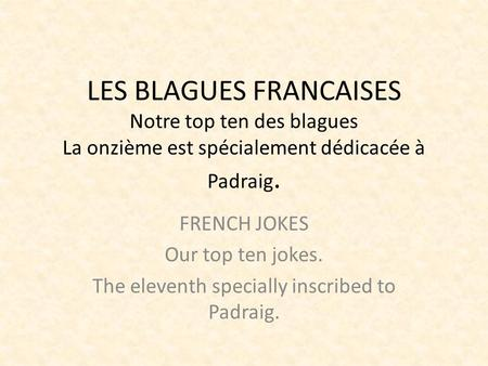 LES BLAGUES FRANCAISES Notre top ten des blagues La onzième est spécialement dédicacée à Padraig. FRENCH JOKES Our top ten jokes. The eleventh specially.
