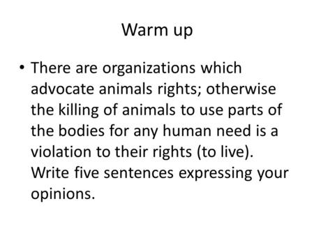 Warm up There are organizations which advocate animals rights; otherwise the killing of animals to use parts of the bodies for any human need is a violation.