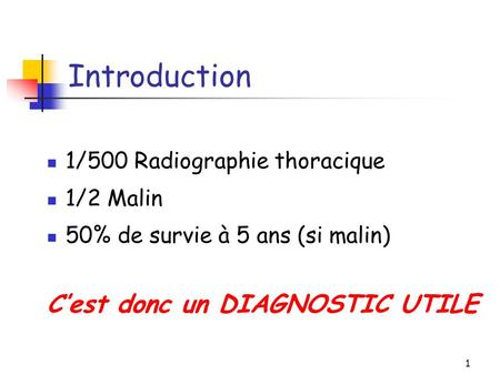 1 Introduction 1/500 Radiographie thoracique 1/2 Malin 50% de survie à 5 ans (si malin) C'est donc un DIAGNOSTIC UTILE.