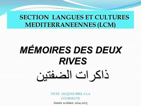 SECTION LANGUES ET CULTURES MEDITERRANEENNES (LCM) SECTION LANGUES ET CULTURES MEDITERRANEENNES (LCM) MÉMOIRES DES DEUX RIVES ذاكرات الضفتين LYCEE JACQUES.