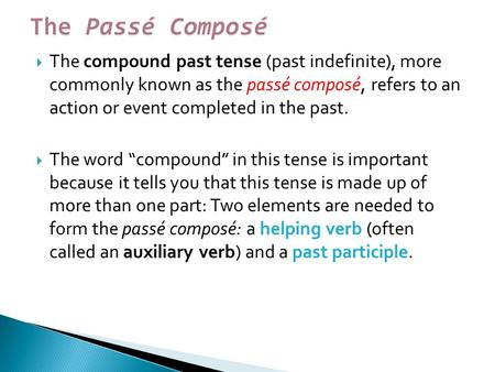 " The compound past tense (past indefinite), more commonly known as the passé composé, refers to an action or event completed in the past.  The word ""compound"""