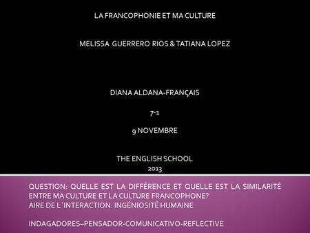 LA FRANCOPHONIE ET MA CULTURE MELISSA GUERRERO RIOS & TATIANA LOPEZ DIANA ALDANA-FRAN ς AIS 7-1 9 NOVEMBRE THE ENGLISH SCHOOL 2013 QUESTION: QUELLE EST.