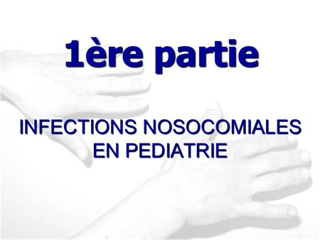 INFECTIONS NOSOCOMIALES EN PEDIATRIE 1ère partie.