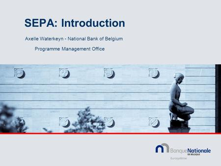 SEPA: Introduction Axelle Waterkeyn - National Bank of Belgium Programme Management Office.