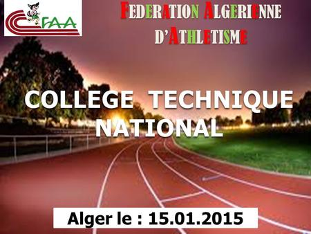 F EDERATION A LGERIENNE D' A THLETISME COLLEGE TECHNIQUE NATIONAL Alger le : 15.01.2015.
