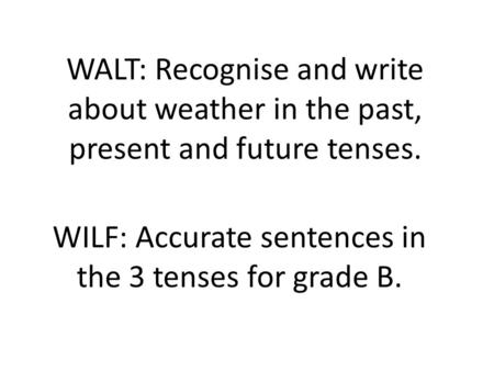 WALT: Recognise and write about weather in the past, present and future tenses. WILF: Accurate sentences in the 3 tenses for grade B.