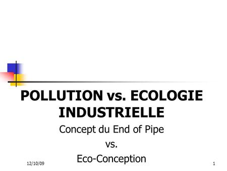 1 POLLUTION vs. ECOLOGIE INDUSTRIELLE Concept du End of Pipe vs. Eco-Conception 12/10/09.