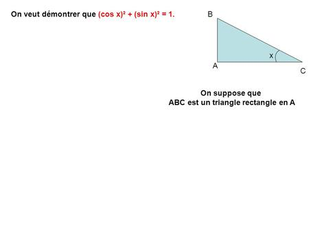 A B C x On veut démontrer que (cos x)² + (sin x)² = 1. On suppose que ABC est un triangle rectangle en A.