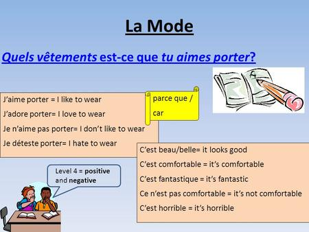 La Mode Quels vêtements est-ce que tu aimes porter? J'aime porter = I like to wear J'adore porter= I love to wear Je n'aime pas porter= I don't like to.