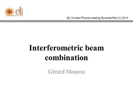 ELI Nuclear Physics meeting, Bucarest Feb1-2, 2010 Interferometric beam combination Gérard Mourou.