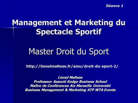 Management et Marketing du Spectacle Sportif Master Droit du Sport Séance 1  Lionel Maltese Professeur Associé.