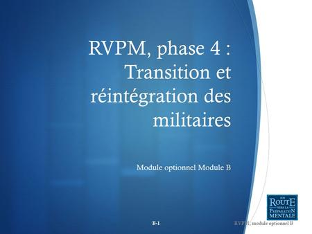 RVPM, phase 4 : Transition et réintégration des militaires Module optionnel Module B B-1RVPM, module optionnel B.