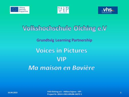 Grundtvig Learning Partnership VHS Olching e.V. - Hélène Sajons - VIP - Project Nr. 2013-1-DE2-GRU06-16272 1 116.04.2015.
