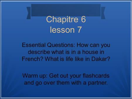 Chapitre 6 lesson 7 Essential Questions: How can you describe what is in a house in French? What is life like in Dakar? Warm up: Get out your flashcards.