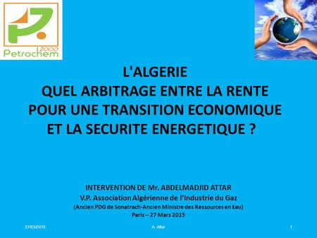 27/03/2015A. Attar1 INTERVENTION DE Mr. ABDELMADJID ATTAR V.P. Association Algérienne de l'Industrie du Gaz (Ancien PDG de Sonatrach-Ancien Ministre des.