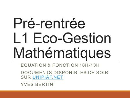 Pré-rentrée L1 Eco-Gestion Mathématiques EQUATION & FONCTION 10H-13H DOCUMENTS DISPONIBLES CE SOIR SUR UNIPIAF.NETUNIPIAF.NET YVES BERTINI.