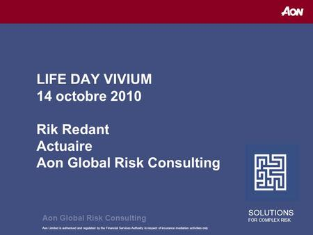 Aon Limited is authorised and regulated by the Financial Services Authority in respect of insurance mediation activities only LIFE DAY VIVIUM 14 octobre.